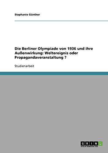 Die olympischen Spiele 1936 in Berlin. Außenwirkung. Weltereignis oder Propagandaveranstaltung? (Die Spiele Olympischen)