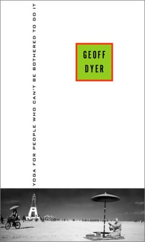 Yoga for People Who Can't Be Bothered to Do It: Written by Geoff Dyer, 2003 Edition, (First Edition) Publisher: Pantheon Books [Hardcover]