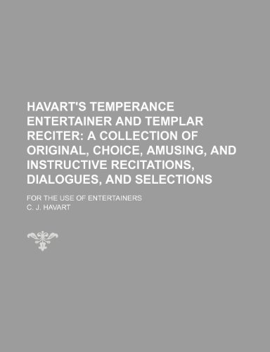 Havart's temperance entertainer and Templar reciter;  a collection of original, choice, amusing, and instructive recitations, dialogues, and selections. for the use of entertainers