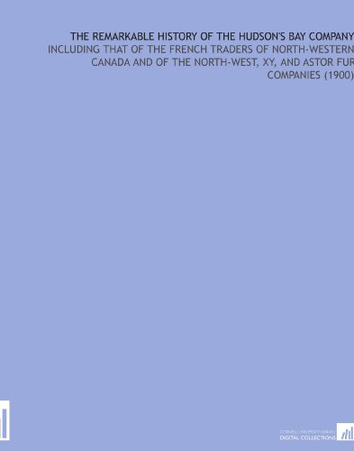 the-remarkable-history-of-the-hudsons-bay-company-including-that-of-the-french-traders-of-north-west