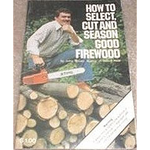How to select, cut and season good firewood