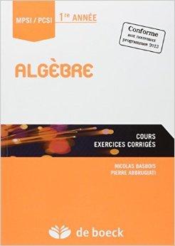 Algbre : Cours, exercices corrigs, MPSI-PCSI 1re annee de Nicolas Basbois,Pierre Abbrugiati ( 20 septembre 2013 )
