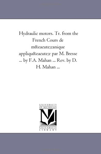Hydraulic motors. Tr. from the French Cours de mécanique appliquée par M. Bresse ... by F.A. Mahan ... Rev. by D. H. Mahan ... -