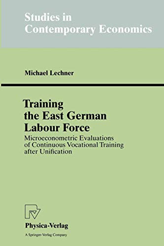 Training the East German Labour Force. Microeconometric Evaluations of Continuous Vocational Training after Unification (Studies in Contemporary Economics)