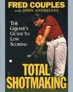 Total Shotmaking: The Golfer's Guide to Low Scoring by Fred Couples (1994-05-01)