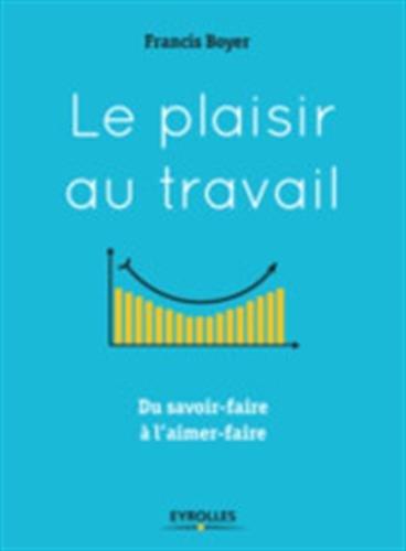 Le plaisir au travail: Du savoir-faire à l'aimer-faire par Francis Boyer
