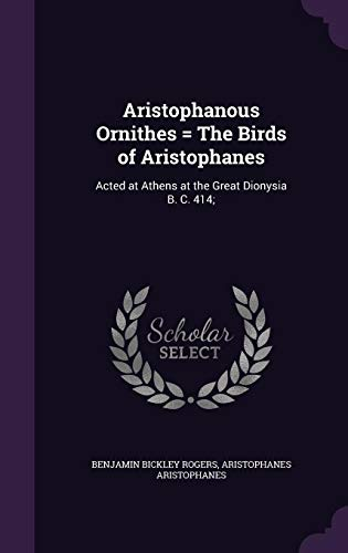 Aristophanous Ornithes = the Birds of Aristophanes: Acted at Athens at the Great Dionysia B. C. 414;