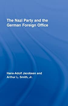 The Nazi Party and the German Foreign Office (Routledge Studies in Modern European History) by [Jacobsen, Hans-Adolph, Smith Jr., Arthur L.]