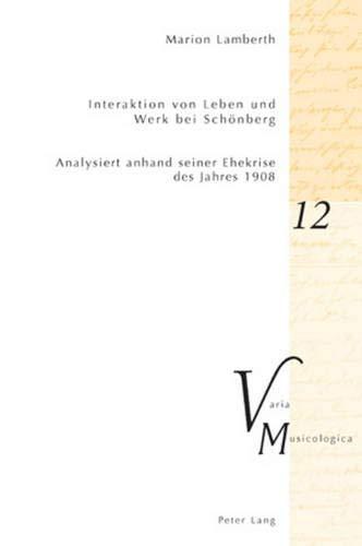Interaktion von Leben und Werk bei Schönberg: Analysiert anhand seiner Ehekrise des Jahres 1908 (Varia Musicologica, Band 12)