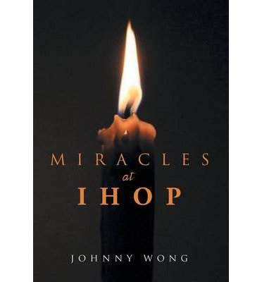 -miracles-at-ihop-miracles-at-ihop-by-wong-johnny-author-may-2014-hardcover-