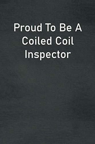 Proud To Be A Coiled Coil Inspector: Lined Notebook For Men, Women And Co Workers