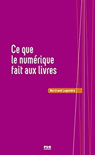 Ce que le numérique fait aux livres par Bertrand Legendre