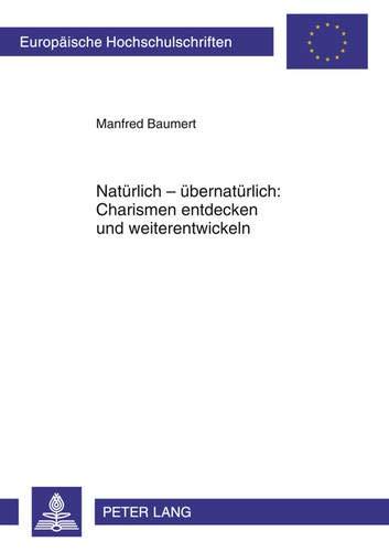 Europäische Praxis-serie (Natürlich - übernatürlich: Charismen entdecken und weiterentwickeln: Ein praktisch-theologischer Beitrag aus systematisch-theologischer Perspektive ... 23: Theology / Série 23: Théologie, Band 921))