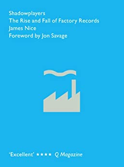 Shadowplayers: The Rise and Fall of Factory Records by [Nice, James]