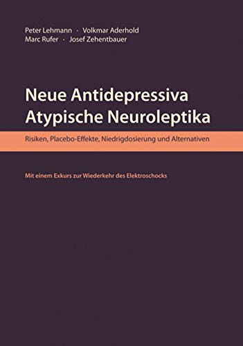Neue Antidepressiva, atypische Neuroleptika: Risiken, Placebo-Effekte, Niedrigdosierung und Alternativen. Mit einem Exkurs zur Wiederkehr des Elektroschocks