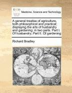 A general treatise of agriculture, both philosophical and practical; displaying the arts of husbandry and gardening: in two parts. Part I. Of husbandry; Part II. Of gardening by Richard Bradley (2010-10-20) par Richard Bradley