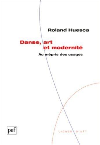 Danse, art et modernité - Au mépris des usages de Roland Huesca ( 10 mars 2012 ) par Roland Huesca