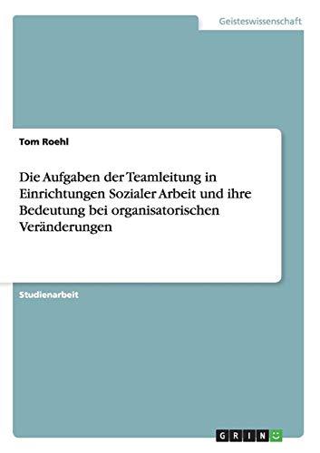 Die Aufgaben der Teamleitung in Einrichtungen Sozialer Arbeit und ihre Bedeutung bei organisatorischen Veränderungen