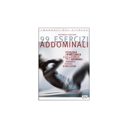 Novantanove Esercizi Addominali. Fisiologia E Biomeccanica Di Tutti Gli Esercizi Per Gli Addominali. Ipertrofia, Estetica, Riabilitazione