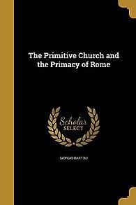 The Primitive Church and the Primacy of Rome par Giorgio Bartoli