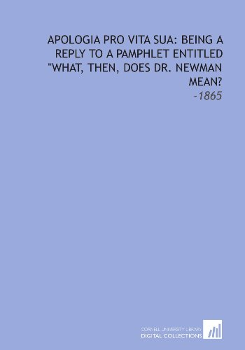 Apologia Pro Vita Sua: Being a Reply to a Pamphlet Entitled What, Then, Does Dr. Newman Mean?: -1865