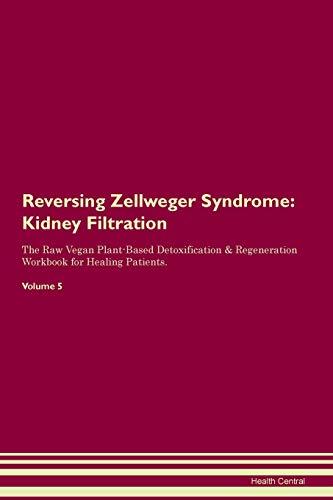 Reversing Zellweger Syndrome: Kidney Filtration The Raw Vegan Plant-Based Detoxification & Regeneration Workbook for Healing Patients. Volume 5