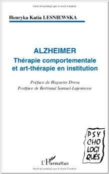 Alzheimer. Thrapie comportementale et art-thrapie en institution de Bertrand Samuel-Lajeunesse (Postface),Henryka-Katia Lesniewska,Huguette Drera (Prface) ( 1 novembre 2003 )