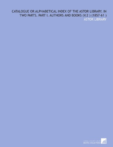 Catalogue or Alphabetical Index of the Astor Library. In Two Parts. Part I. Authors and Books (V.2) (1857-61)