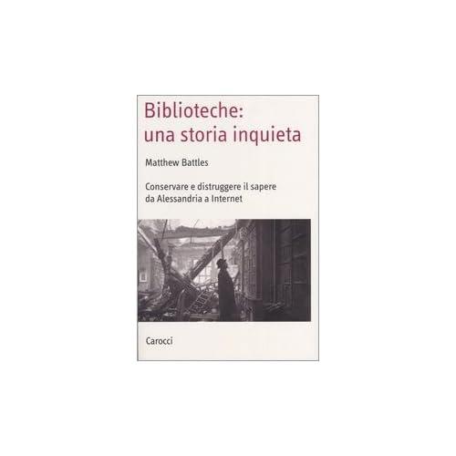 Biblioteche: Una Storia Inquieta. Conservare E Distruggere Il Sapere Da Alessandria A Internet