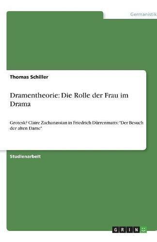 Dramentheorie: Die Rolle der Frau im Drama: Grotesk? Claire Zachanassian in Friedrich Dürrenmatts: Der Besuch der alten Dame
