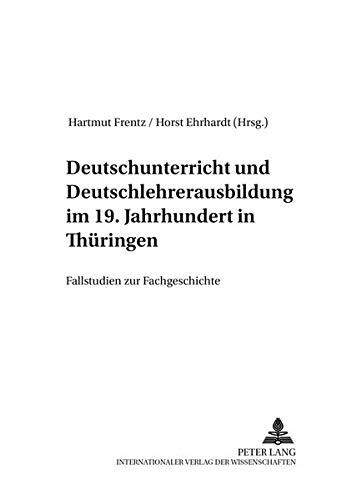 Deutschunterricht und Deutschlehrerausbildung im 19. Jahrhundert in Thüringen: Fallstudien zur Fachgeschichte (Beiträge zur Geschichte des ... von Joachim S. Hohmann 1988-1998, Band 42) -