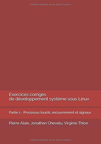 Exercices corrigés de développement système sous Linux: Partie 1 - Processus lourds, recouvrement et signaux par Pierre Alain
