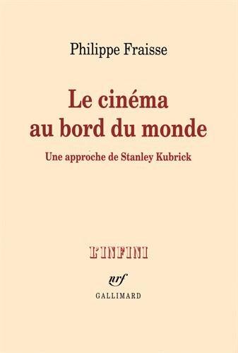Le cinéma au bord du monde: Une approche de Stanley Kubrick par Philippe Fraisse