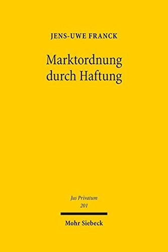 Marktordnung durch Haftung: Legitimation, Reichweite und Steuerung der Haftung auf Schadensersatz zur Durchsetzung marktordnenden Rechts (Jus Privatum)