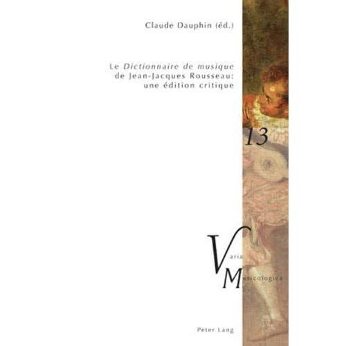 «Le Dictionnaire de musique» de Jean-Jacques Rousseau : une édition critique: En collaboration avec Raymond Court, Yves Jaffrès, Michael O'Dea, Daniel Paquette et