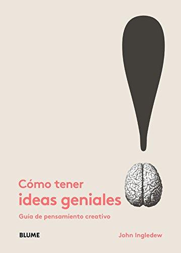 Cómo tener ideas geniales: Guía de pensamiento creativo
