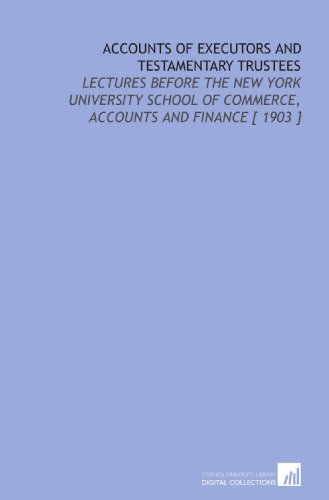 Accounts of Executors and Testamentary Trustees: Lectures Before the New York University School of Commerce, Accounts and Finance [ 1903 ] por Joseph Hardcastle
