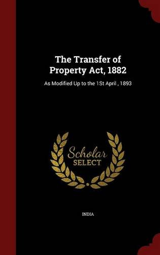 The Transfer of Property Act, 1882: As Modified Up to the 1St April , 1893