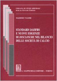 Standard IAS/IFRS e nuove esigenze di «disclosure» nel bilancio delle società di calcio (Studi aziendali. Studi e ricerche) por Massimo Valeri