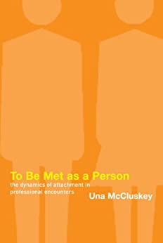 To Be Met as a Person: The Dynamics of Attachment in Professional Encounters by [McCluskey, Una]