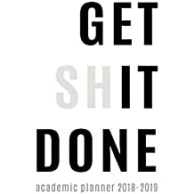 Academic Planner 2018-2019: Get Shit Done Aug 2018 - July 2019 || Weekly View || To Do Lists, Goal-Setting, Class Schedules + More || Motivational