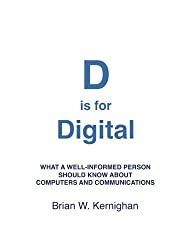 D is for Digital: What a well-informed person should know about computers and communications by Brian W Kernighan (2011-09-23)