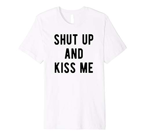 Shut up and kiss me, hilarious gift, funny quote t-shirt