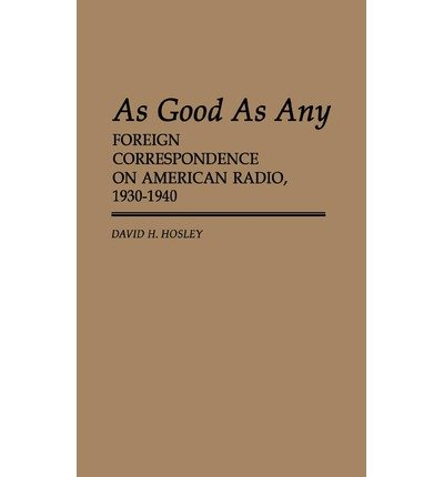 [(As Good as Any: Foreign Correspondences on American Radio, 1930-1940 * * )] [Author: D. H. Hosley] [Apr-1984]