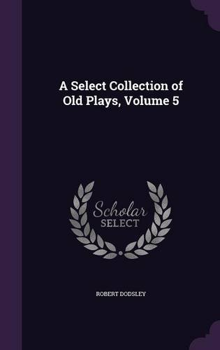 A Select Collection of Old Plays, Volume 5