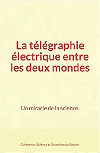 La télégraphie électrique entre les deux mondes : Un miracle de la science. par Auguste Laugel