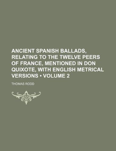 Ancient Spanish Ballads, Relating to the Twelve Peers of France, Mentioned in Don Quixote, With English Metrical Versions (Volume 2)