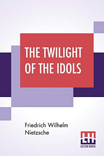 The Twilight Of The Idols: Or, How To Philosophise With The Hammer By Friedrich Nietzsche - The Antichrist Notes To Zarathustra, And Eternal ... Anthony M. Ludovici And Edited By Oscar Levy - Oscar Levy