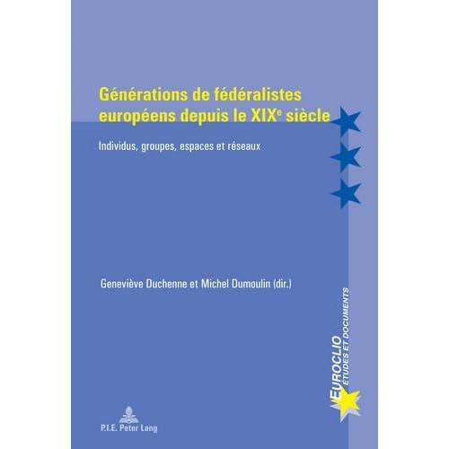 Générations de Fédéralistes Européens Depuis Le Xixe Siècle: Individus, Groupes, Espaces Et Réseaux