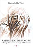 Raimondo di Sangro. Il principe di San Severo e la magia dell'Illuminismo